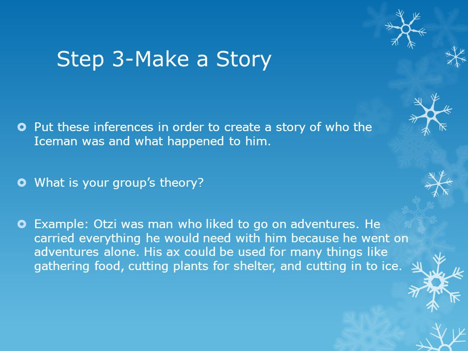 Step 3-Make a Story  Put these inferences in order to create a story of who the Iceman was and what happened to him.