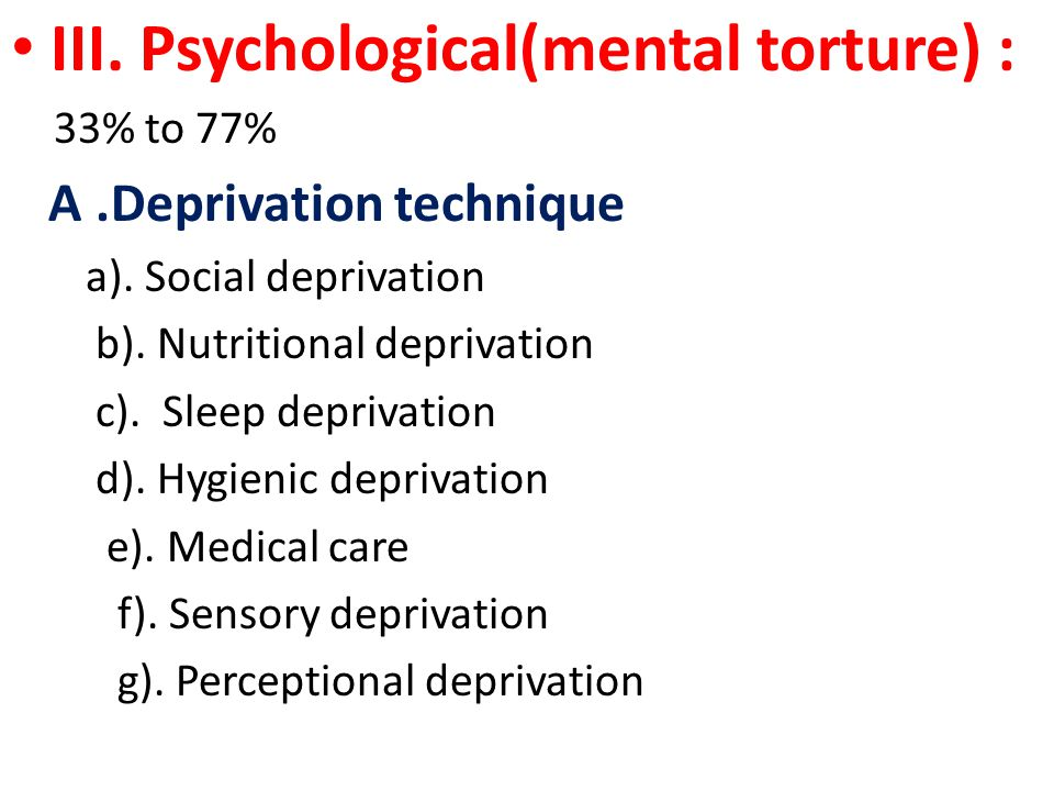 III. Psychological(mental torture) : 33% to 77% A.Deprivation technique a).