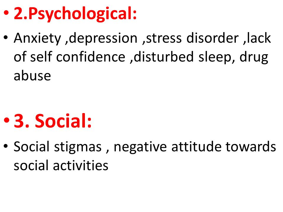 2.Psychological: Anxiety,depression,stress disorder,lack of self confidence,disturbed sleep, drug abuse 3.