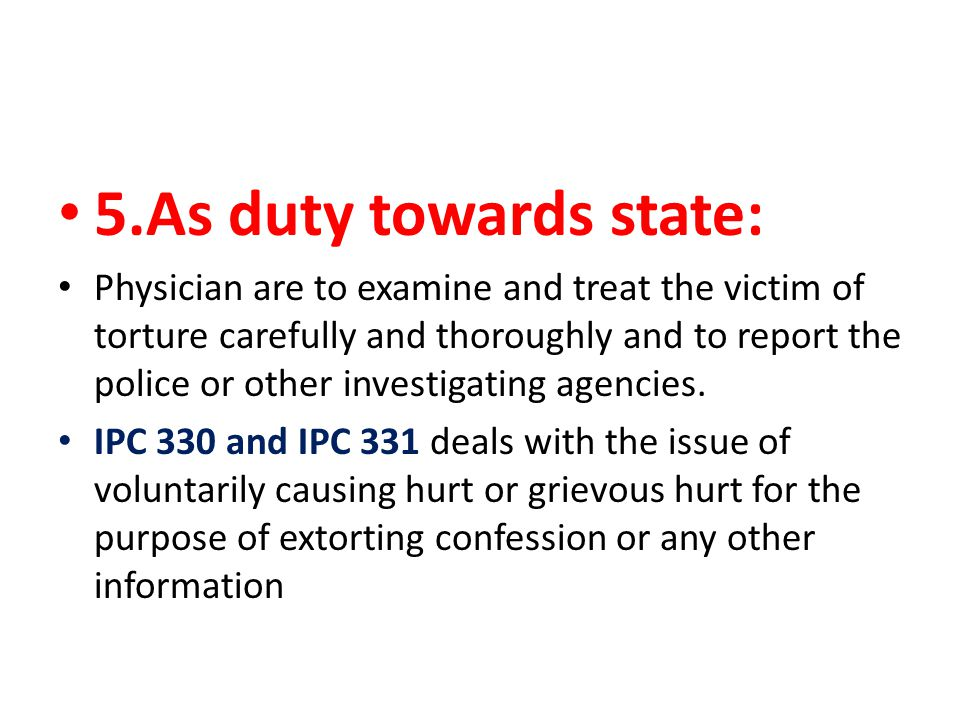 5.As duty towards state: Physician are to examine and treat the victim of torture carefully and thoroughly and to report the police or other investigating agencies.