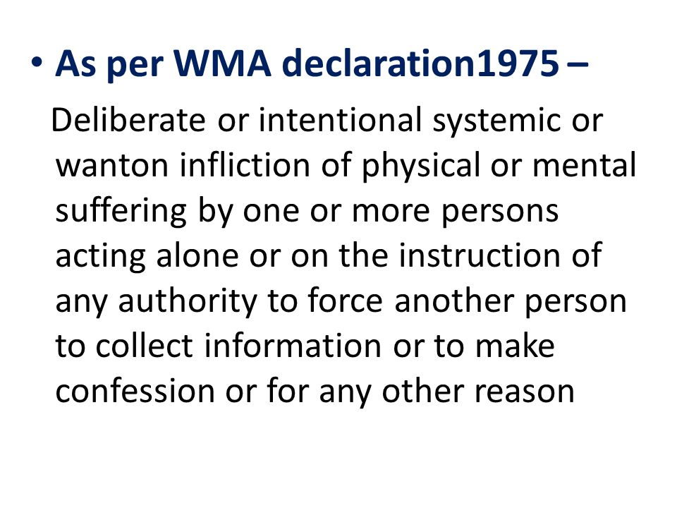 As per WMA declaration1975 – Deliberate or intentional systemic or wanton infliction of physical or mental suffering by one or more persons acting alone or on the instruction of any authority to force another person to collect information or to make confession or for any other reason