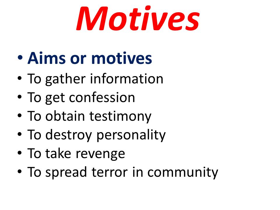 Motives Aims or motives To gather information To get confession To obtain testimony To destroy personality To take revenge To spread terror in community