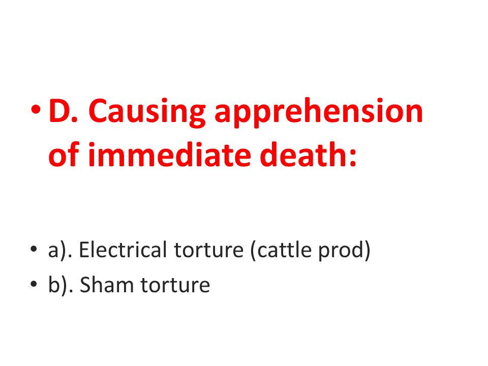 D. Causing apprehension of immediate death: a). Electrical torture (cattle prod) b). Sham torture