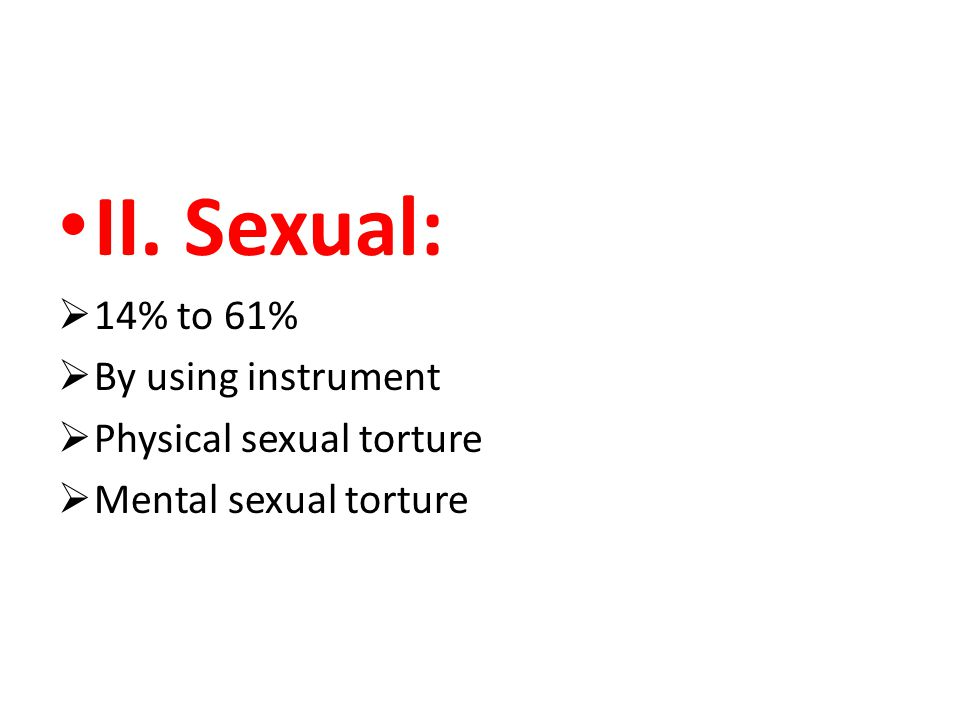 II. Sexual:  14% to 61%  By using instrument  Physical sexual torture  Mental sexual torture