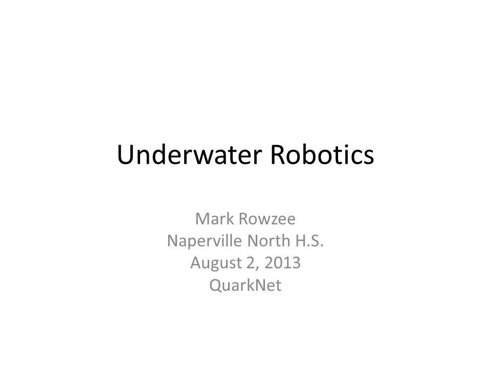 Underwater Robotics Mark Rowzee Naperville North H.S. August 2, 2013 QuarkNet