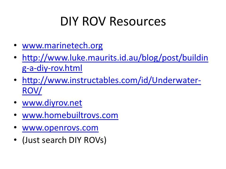 DIY ROV Resources www.marinetech.org http://www.luke.maurits.id.au/blog/post/buildin g-a-diy-rov.html http://www.luke.maurits.id.au/blog/post/buildin g-a-diy-rov.html http://www.instructables.com/id/Underwater- ROV/ http://www.instructables.com/id/Underwater- ROV/ www.diyrov.net www.homebuiltrovs.com www.openrovs.com (Just search DIY ROVs)
