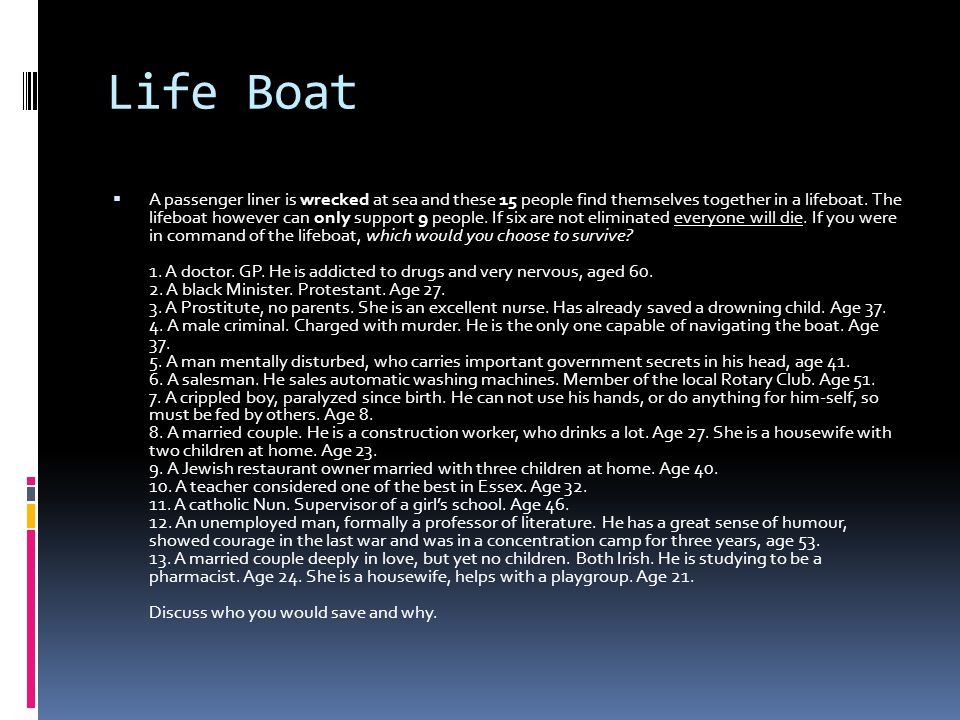 Life Boat  A passenger liner is wrecked at sea and these 15 people find themselves together in a lifeboat. The lifeboat however can only support 9 pe