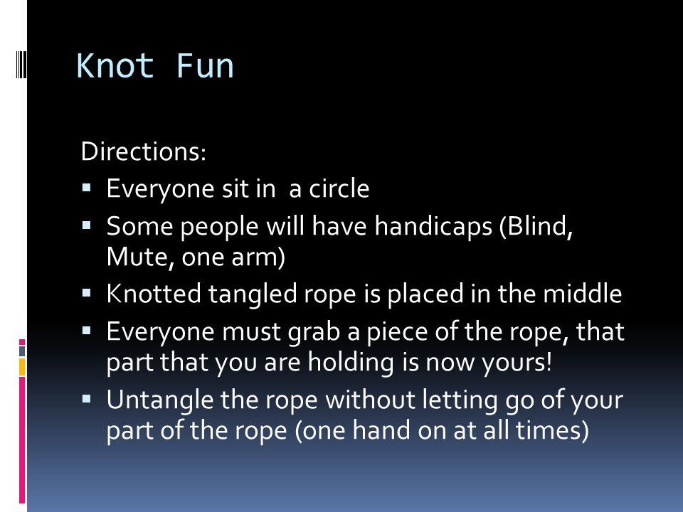 Knot Fun Directions:  Everyone sit in a circle  Some people will have handicaps (Blind, Mute, one arm)  Knotted tangled rope is placed in the middl