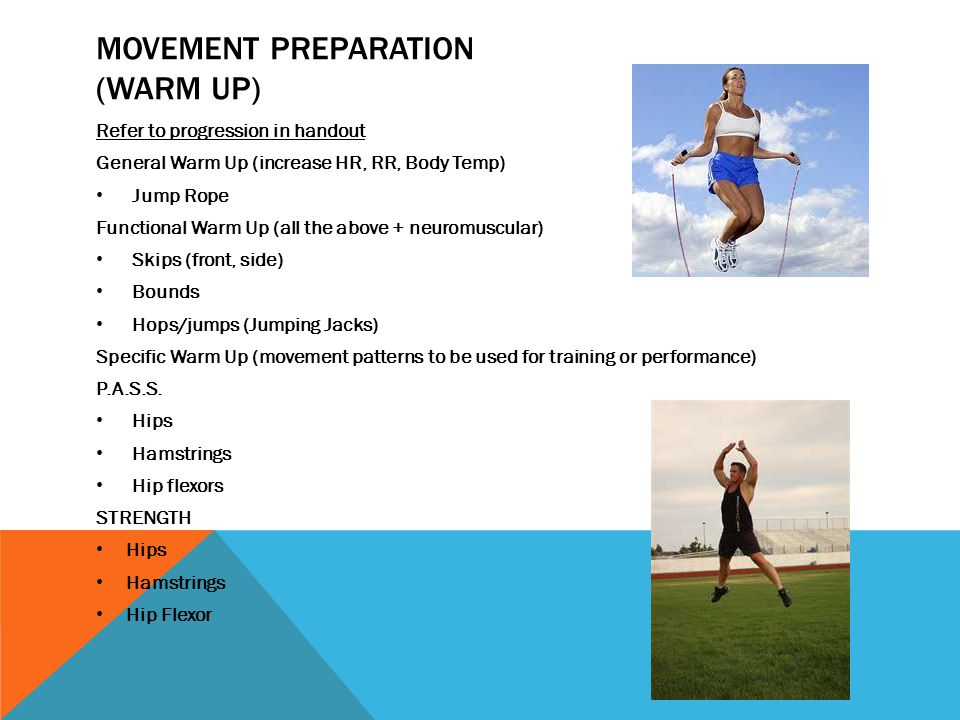 MOVEMENT PREPARATION (WARM UP) Refer to progression in handout General Warm Up (increase HR, RR, Body Temp) Jump Rope Functional Warm Up (all the above + neuromuscular) Skips (front, side) Bounds Hops/jumps (Jumping Jacks) Specific Warm Up (movement patterns to be used for training or performance) P.A.S.S.