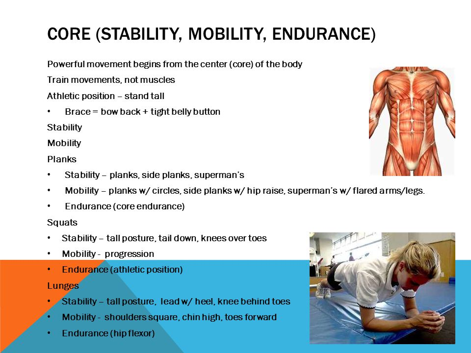 CORE (STABILITY, MOBILITY, ENDURANCE) Powerful movement begins from the center (core) of the body Train movements, not muscles Athletic position – sta