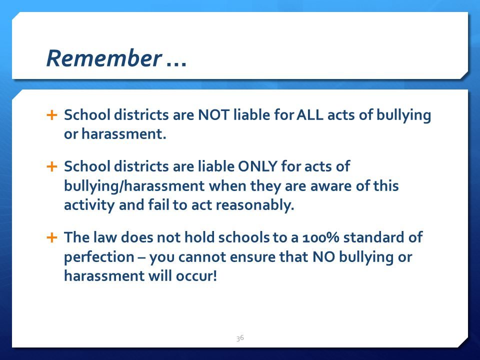 Remember …  School districts are NOT liable for ALL acts of bullying or harassment.