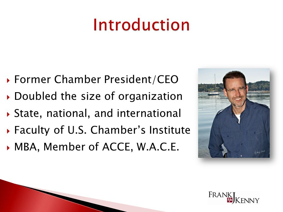  Former Chamber President/CEO  Doubled the size of organization  State, national, and international  Faculty of U.S.