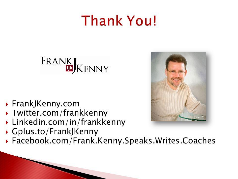  FrankJKenny.com  Twitter.com/frankkenny  Linkedin.com/in/frankkenny  Gplus.to/FrankJKenny  Facebook.com/Frank.Kenny.Speaks.Writes.Coaches