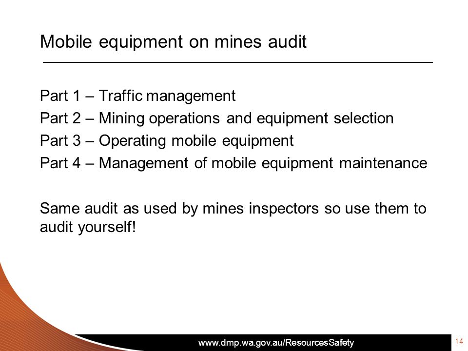 www.dmp.wa.gov.au/ResourcesSafety Mobile equipment on mines audit Part 1 – Traffic management Part 2 – Mining operations and equipment selection Part 3 – Operating mobile equipment Part 4 – Management of mobile equipment maintenance Same audit as used by mines inspectors so use them to audit yourself.