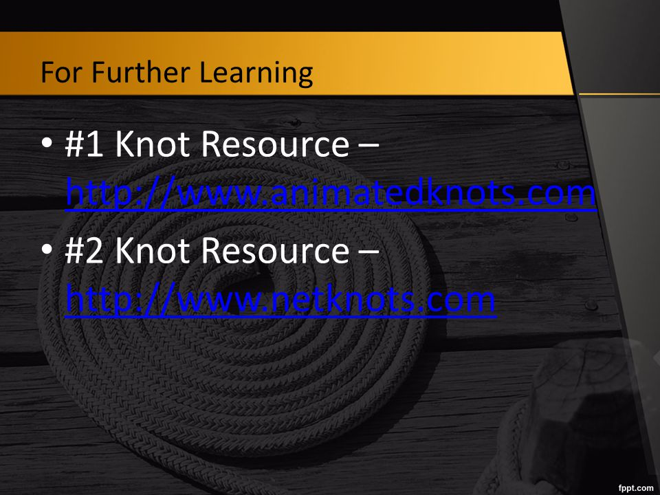 For Further Learning #1 Knot Resource – http://www.animatedknots.com http://www.animatedknots.com #2 Knot Resource – http://www.netknots.com http://www.netknots.com