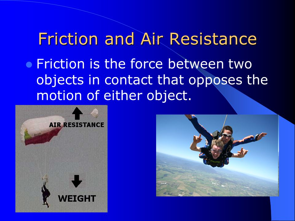 Friction and Air Resistance Friction is the force between two objects in contact that opposes the motion of either object.
