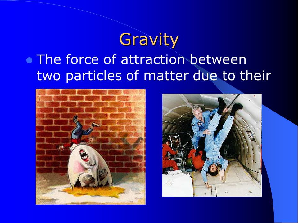 Gravity The force of attraction between two particles of matter due to their mass.