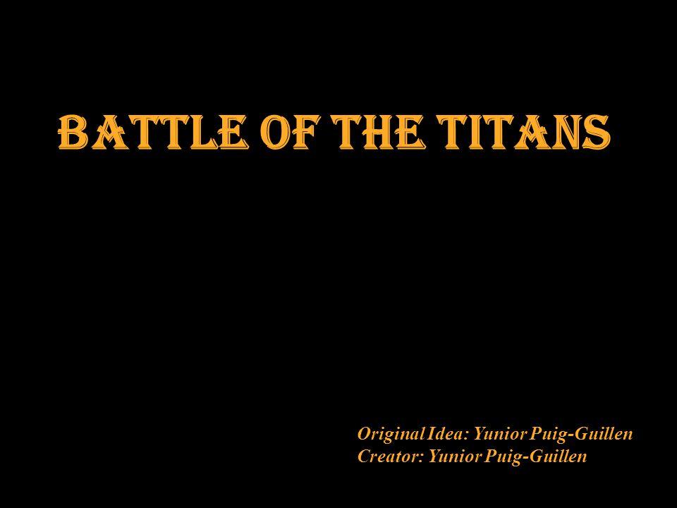 Battle of the titans Original Idea: Yunior Puig-Guillen Creator: Yunior Puig-Guillen