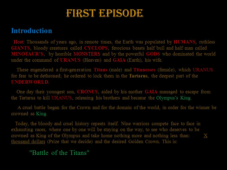First Episode Introduction Host: Thousands of years ago, in remote times, the Earth was populated by HUMANS, ruthless GIANTS, bloody creatures called CYCLOPS, ferocious beasts half bull and half man called MINOTAUR'S, by horrible MONSTERS and by the powerful GODS who dominated the world under the command of URANUS (Heaven) and GAIA (Earth), his wife.