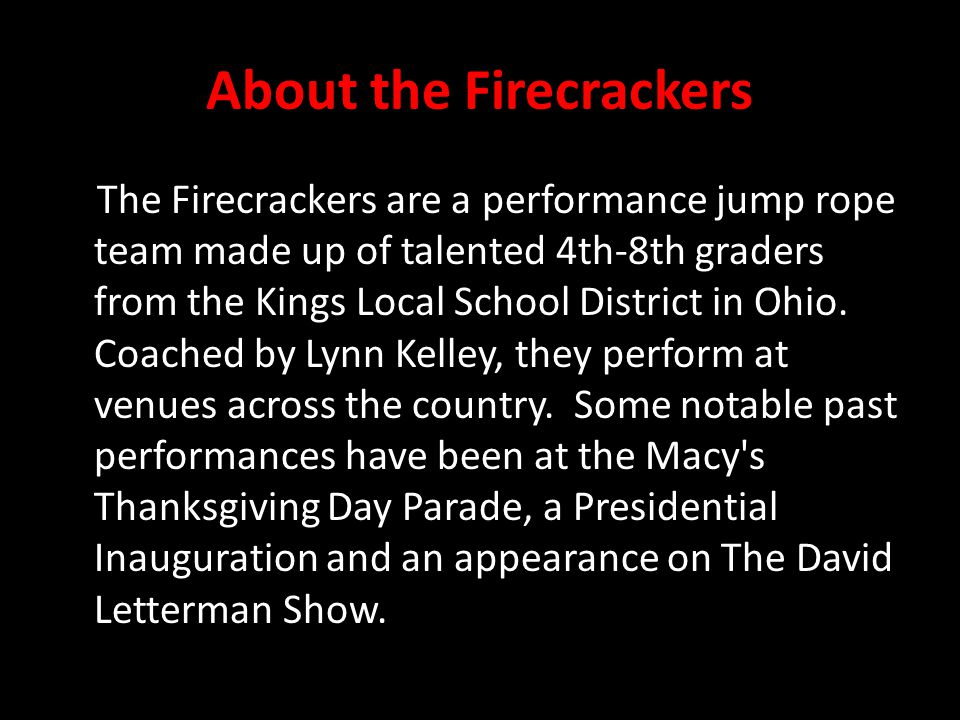 About the Firecrackers The Firecrackers are a performance jump rope team made up of talented 4th-8th graders from the Kings Local School District in Ohio.