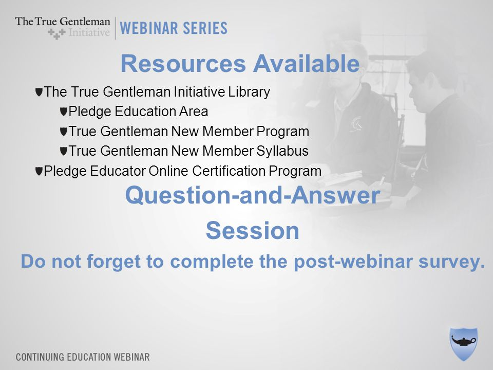 Question-and-Answer Session Do not forget to complete the post-webinar survey. Resources Available The True Gentleman Initiative Library Pledge Educat