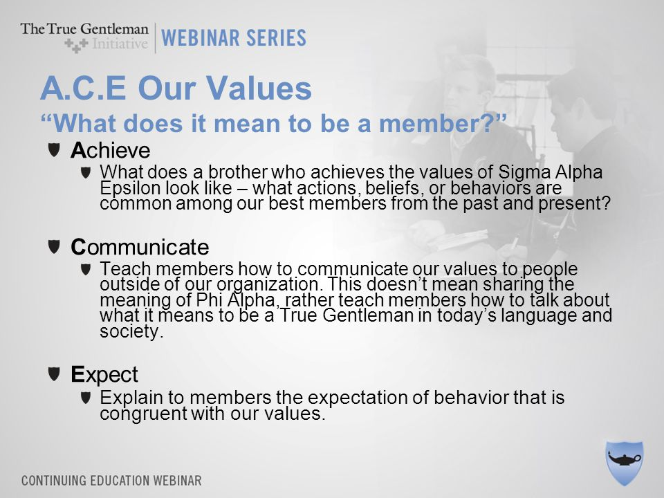 "A.C.E Our Values ""What does it mean to be a member?"" Achieve What does a brother who achieves the values of Sigma Alpha Epsilon look like – what actio"