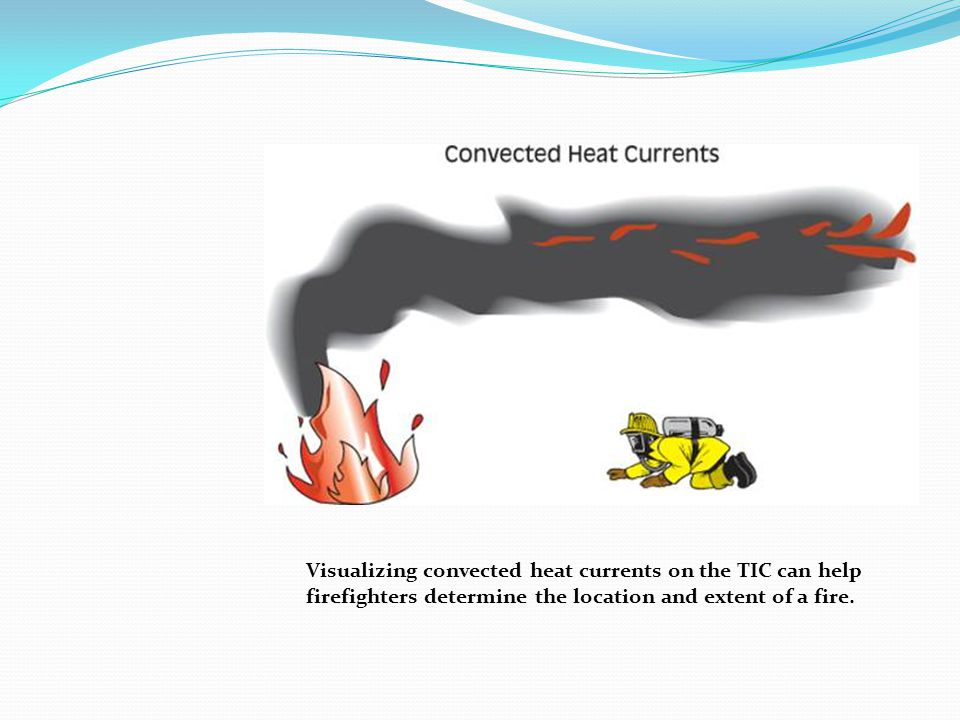 Visualizing convected heat currents on the TIC can help firefighters determine the location and extent of a fire.