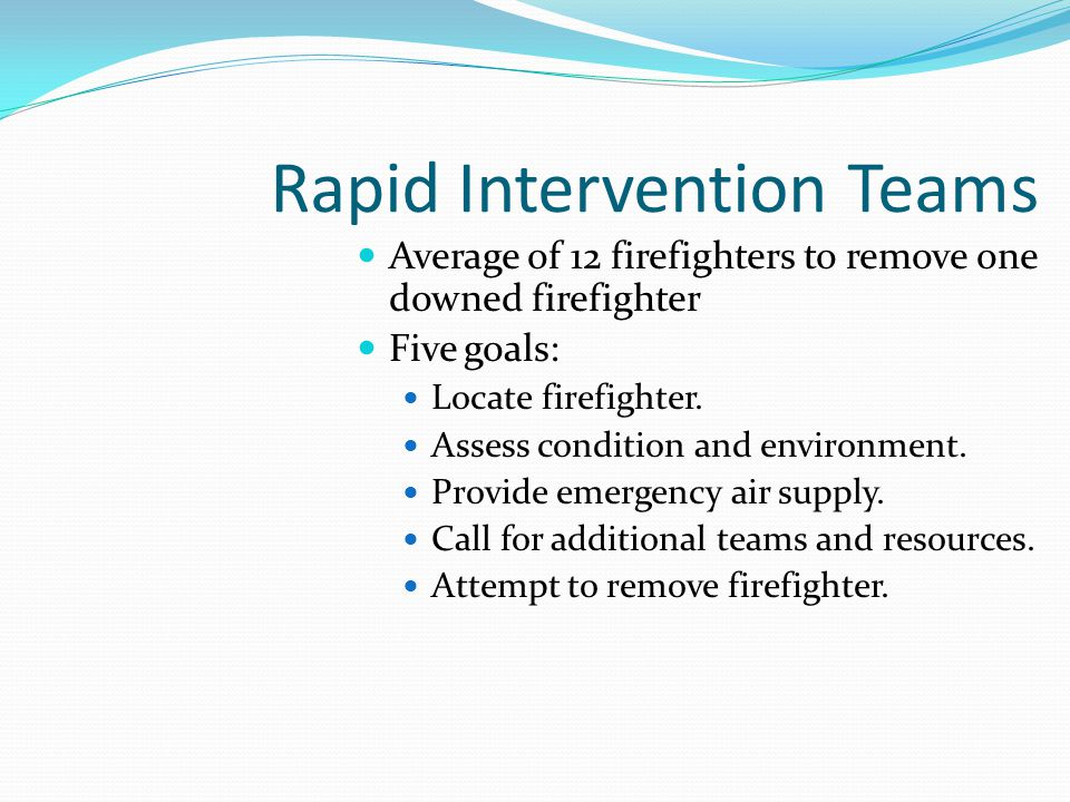 Rapid Intervention Teams Average of 12 firefighters to remove one downed firefighter Five goals: Locate firefighter.