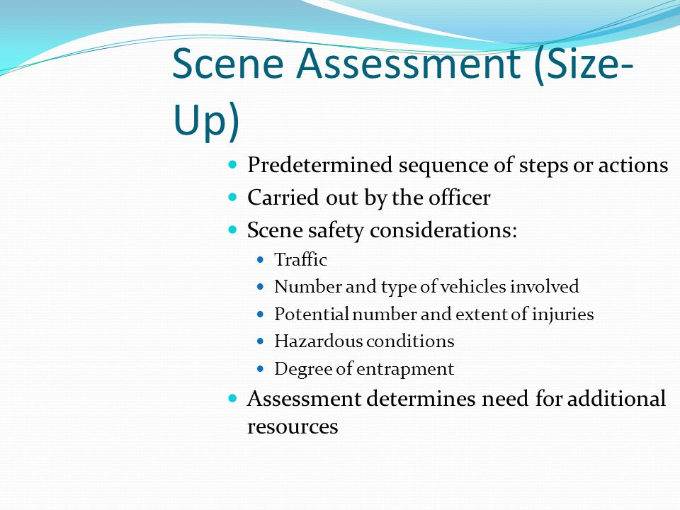 Scene Assessment (Size- Up) Predetermined sequence of steps or actions Carried out by the officer Scene safety considerations: Traffic Number and type of vehicles involved Potential number and extent of injuries Hazardous conditions Degree of entrapment Assessment determines need for additional resources