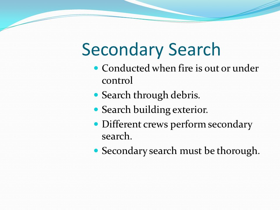 Secondary Search Conducted when fire is out or under control Search through debris.