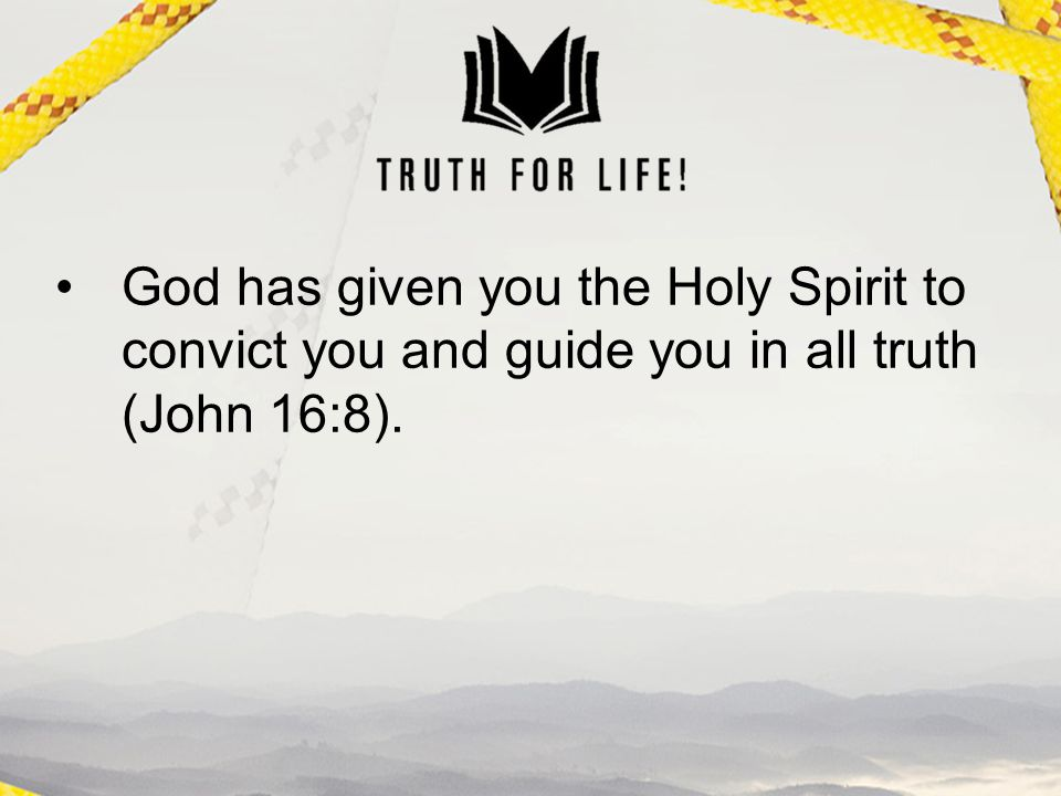 God has given you the Holy Spirit to convict you and guide you in all truth (John 16:8).