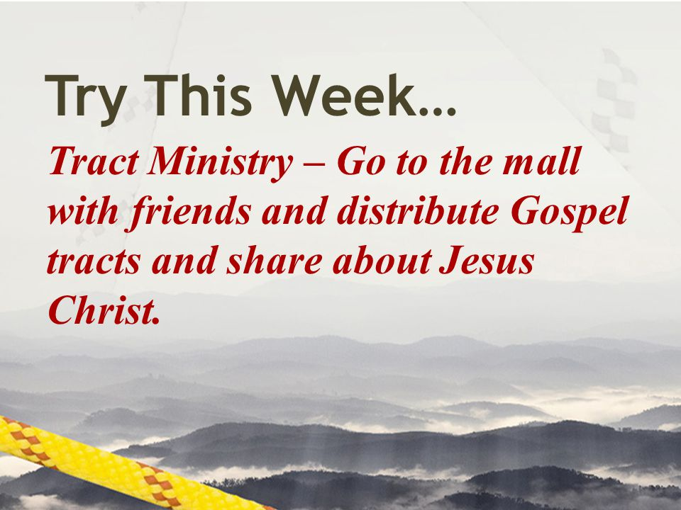 Try This Week… Tract Ministry – Go to the mall with friends and distribute Gospel tracts and share about Jesus Christ.