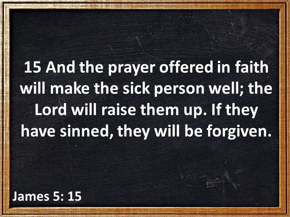 15 And the prayer offered in faith will make the sick person well; the Lord will raise them up.