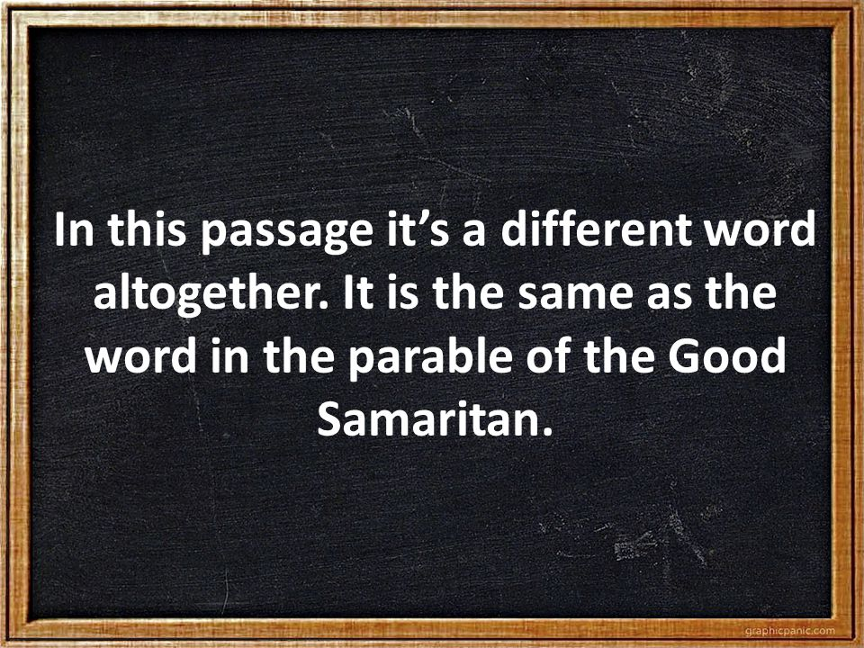 In this passage it's a different word altogether. It is the same as the word in the parable of the Good Samaritan.