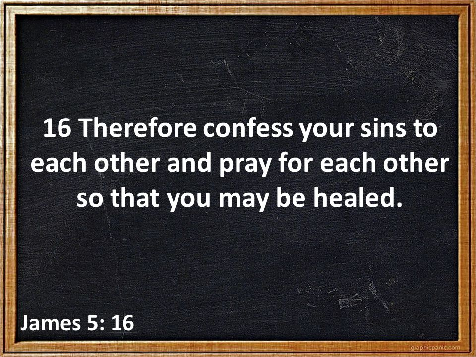 16 Therefore confess your sins to each other and pray for each other so that you may be healed. James 5: 16