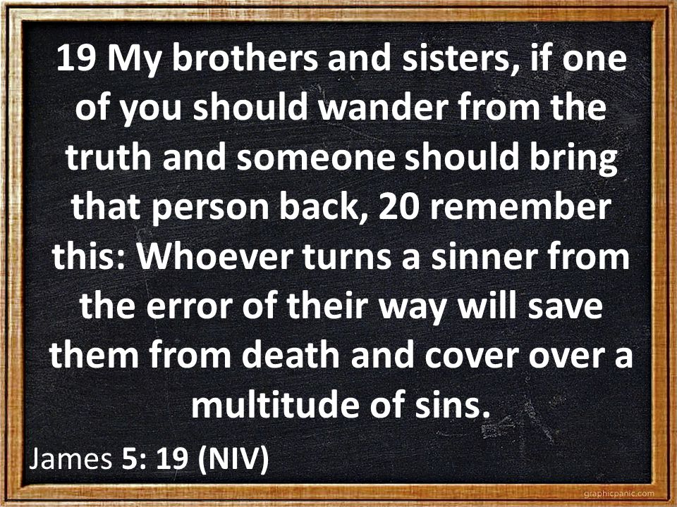 19 My brothers and sisters, if one of you should wander from the truth and someone should bring that person back, 20 remember this: Whoever turns a sinner from the error of their way will save them from death and cover over a multitude of sins.
