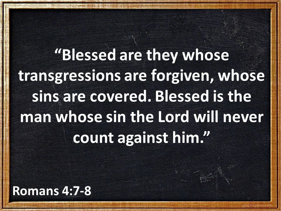 """""""Blessed are they whose transgressions are forgiven, whose sins are covered. Blessed is the man whose sin the Lord will never count against him."""" Roma"""