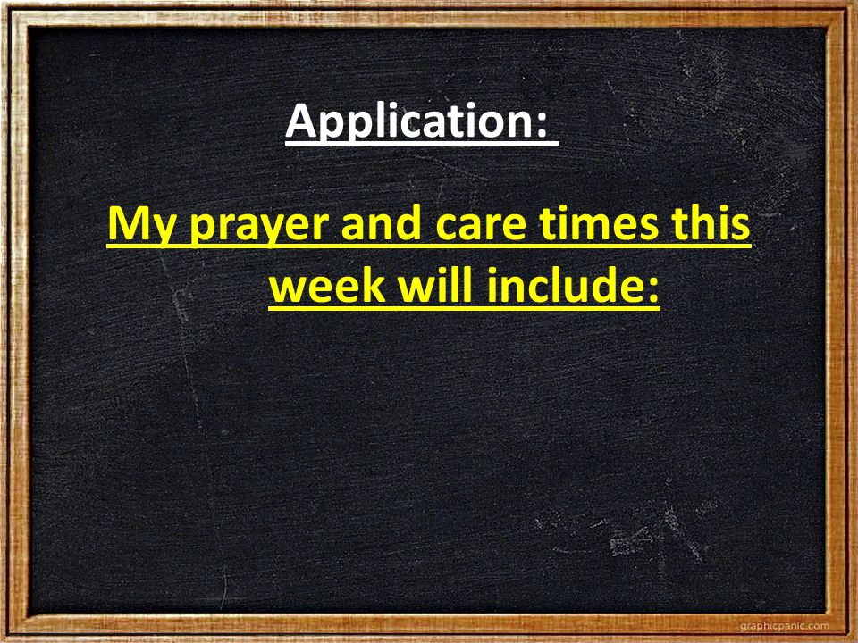 Application: My prayer and care times this week will include: