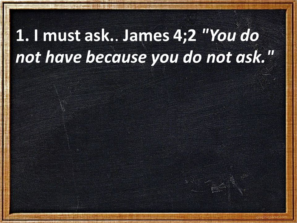 1. I must ask.. James 4;2