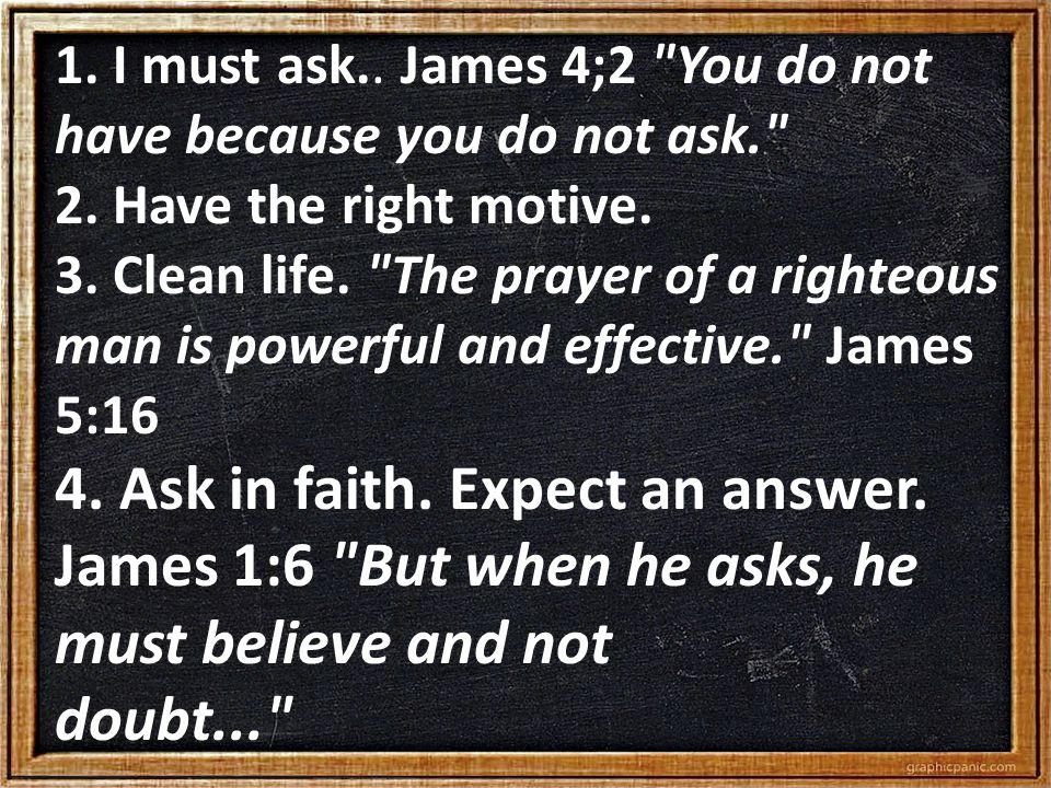 1.I must ask.. James 4;2 You do not have because you do not ask. 2.