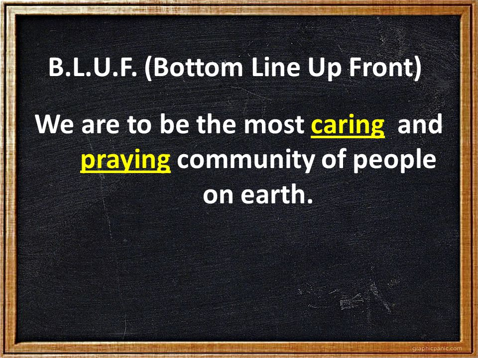 B.L.U.F. (Bottom Line Up Front) We are to be the most caring and praying community of people on earth.
