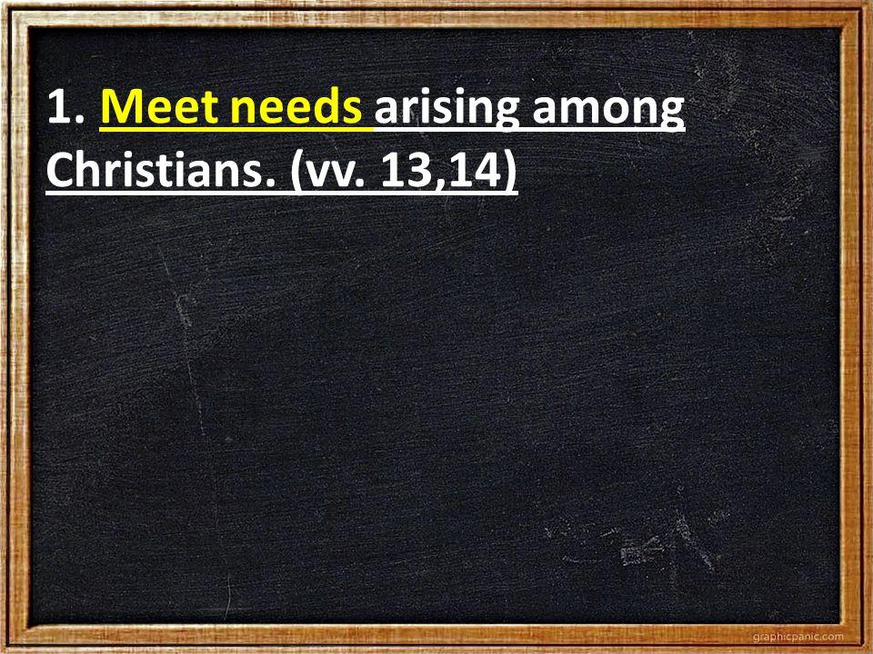 1. Meet needs arising among Christians. (vv. 13,14)