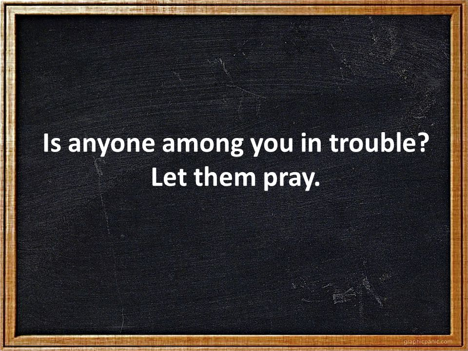 Is anyone among you in trouble? Let them pray.