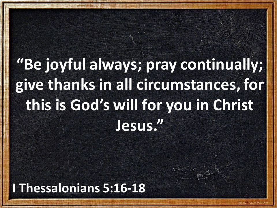 Be joyful always; pray continually; give thanks in all circumstances, for this is God's will for you in Christ Jesus. I Thessalonians 5:16-18