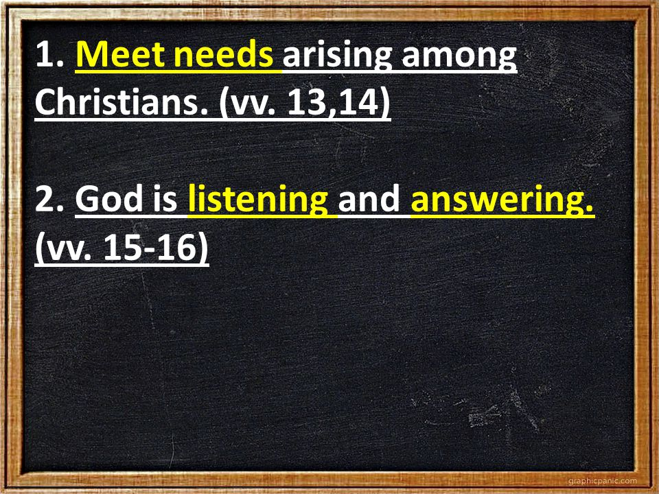 1. Meet needs arising among Christians. (vv. 13,14) 2. God is listening and answering. (vv. 15-16)