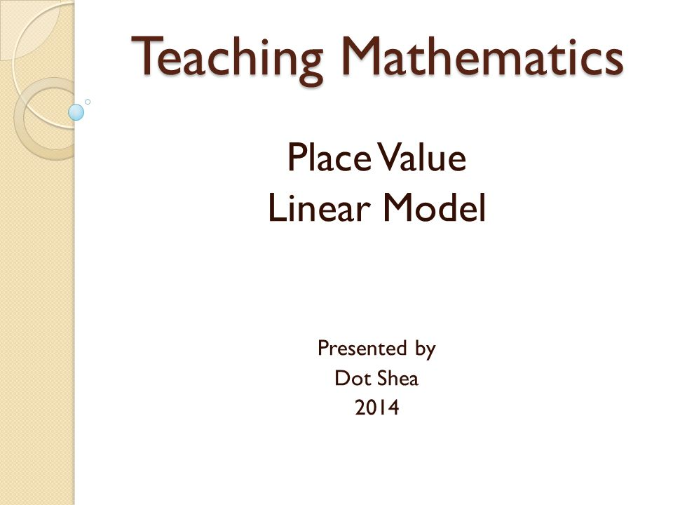 Teaching Mathematics Place Value Linear Model Presented by Dot Shea 2014