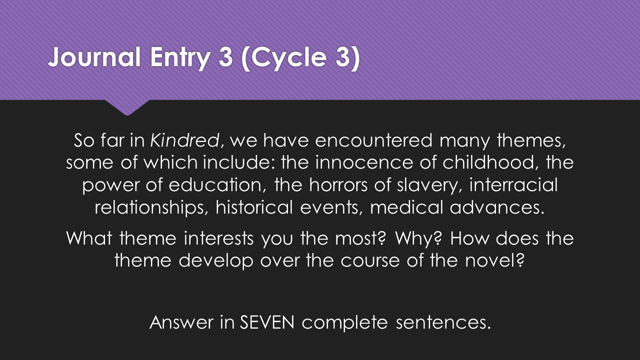 Journal Entry 3 (Cycle 3) So far in Kindred, we have encountered many themes, some of which include: the innocence of childhood, the power of education, the horrors of slavery, interracial relationships, historical events, medical advances.