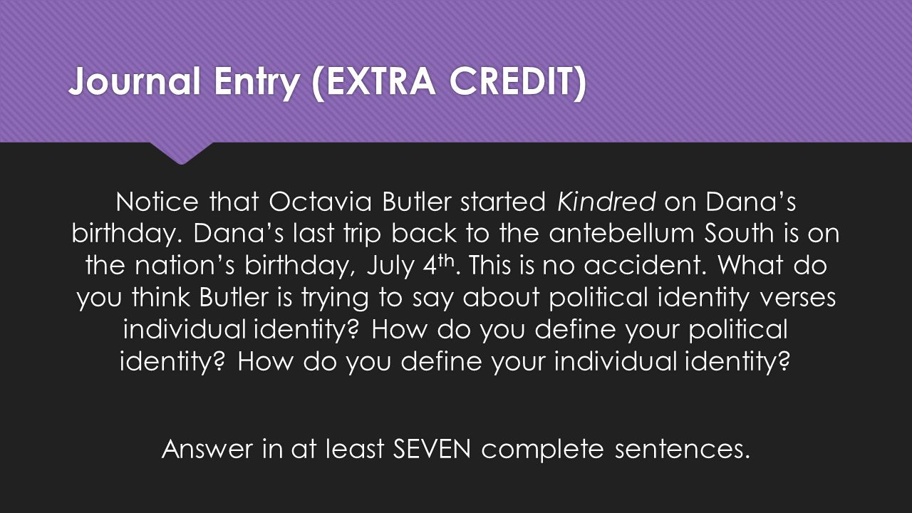 Journal Entry (EXTRA CREDIT) Notice that Octavia Butler started Kindred on Dana's birthday.