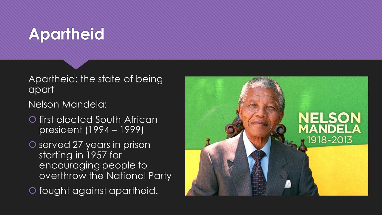 Apartheid Apartheid: the state of being apart Nelson Mandela:  first elected South African president (1994 – 1999)  served 27 years in prison starting in 1957 for encouraging people to overthrow the National Party  fought against apartheid.