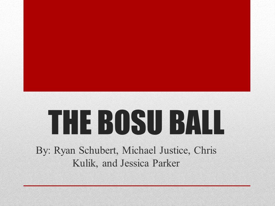 THE BOSU BALL By: Ryan Schubert, Michael Justice, Chris Kulik, and Jessica Parker
